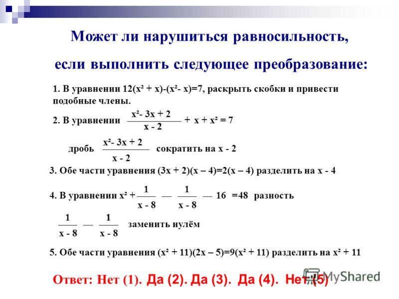 Может ли нарушиться равносильность, если выполнить следующее преобразование: 1. В уравнении 12(х² + х)-(х²- х)=7, раскрыть скобки и привести подобные члены. 2. В уравнении х²- 3х + 2 х - 2 +х + х² = 7 дробь х²- 3х + 2 х - 2 сократить на х - 2 3. Обе