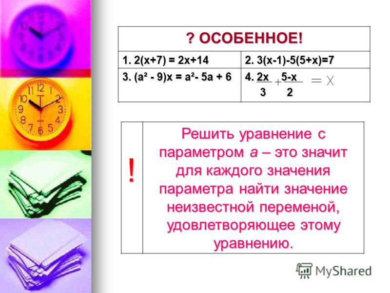 ? ОСОБЕННОЕ! 1. 2(х+7) = 2х+14 2. 3(х-1)-5(5+х)=7 3. (а² - 9)х = а²- 5а + 6 4. 2х 5-х 3 2 3 2 ! Решить уравнение с параметром а – это значит для каждого значения параметра найти значение неизвестной переменой, удовлетворяющее этому уравнению.