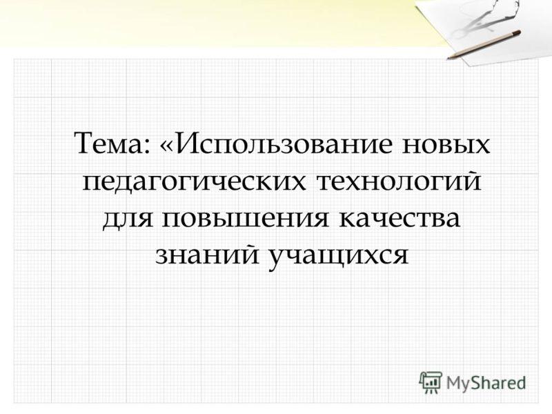 Тема: «Использование новых педагогических технологий для повышения качества знаний учащихся