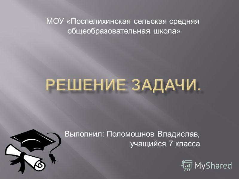 Выполнил: Поломошнов Владислав, учащийся 7 класса МОУ «Поспелихинская сельская средняя общеобразовательная школа»