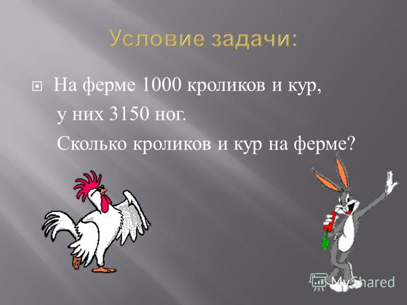 На ферме 1000 кроликов и кур, у них 3150 ног. Сколько кроликов и кур на ферме ?
