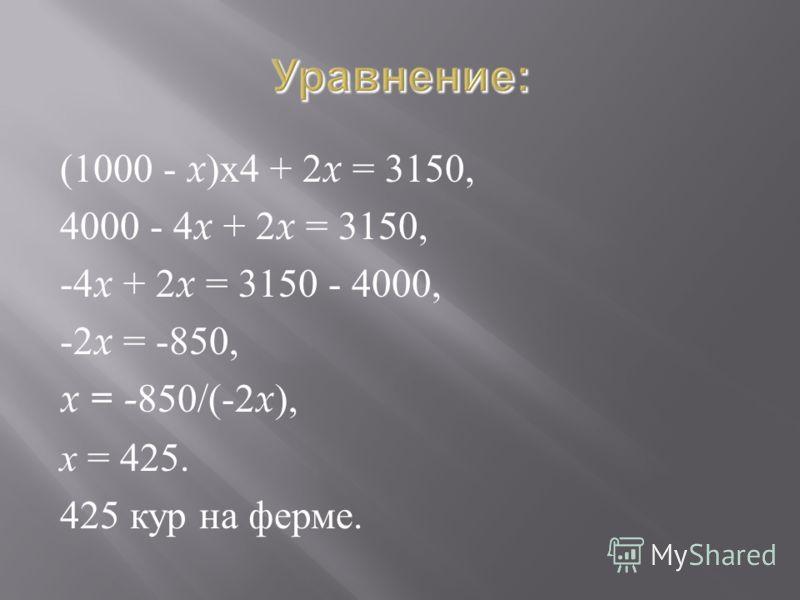 (1000 - x ) х 4 + 2 x = 3150, 4000 - 4 x + 2 x = 3150, -4 x + 2 x = 3150 - 4000, -2 x = -850, x = -850/(-2 x ), x = 425. 425 кур на ферме.