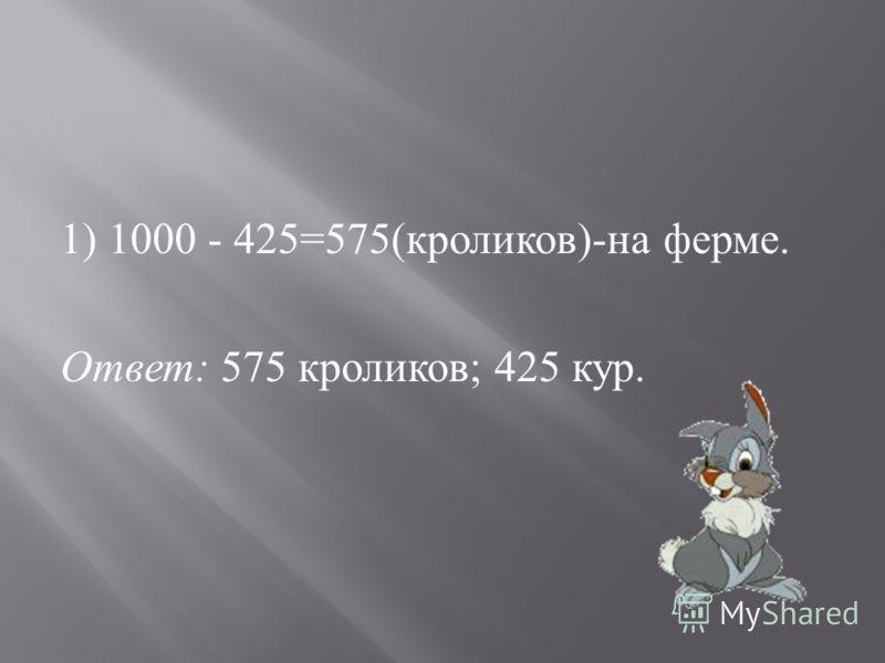 1) 1000 - 425=575( кроликов )- на ферме. Ответ : 575 кроликов ; 425 кур.