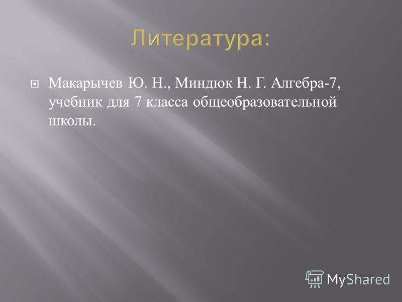 Макарычев Ю. Н., Миндюк Н. Г. Алгебра -7, учебник для 7 класса общеобразовательной школы.