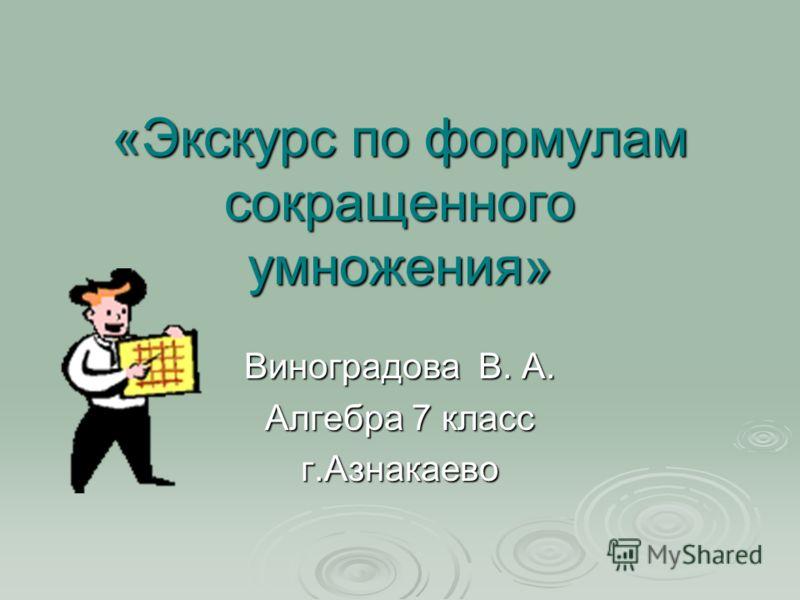 «Экскурс по формулам сокращенного умножения» Виноградова В. А. Алгебра 7 класс г.Азнакаево