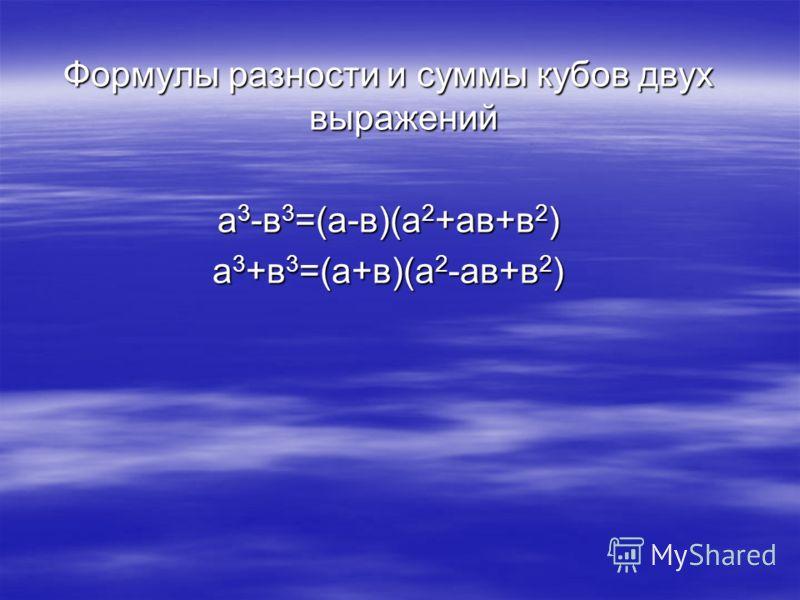 Формулы разности и суммы кубов двух выражений а 3 -в 3 =(а-в)(а 2 +ав+в 2 ) а 3 +в 3 =(а+в)(а 2 -ав+в 2 )