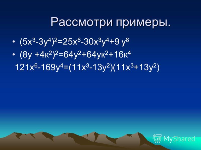 Рассмотри примеры. (5х 3 -3у 4 ) 2 =25х 6 -30х 3 у 4 +9 у 8 (8у +4к 2 ) 2 =64у 2 +64ук 2 +16к 4 121х 6 -169у 4 =(11х 3 -13у 2 )(11х 3 +13у 2 )