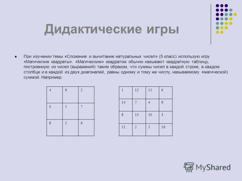 Дидактические игры При изучении темы «Сложение и вычитание натуральных чисел» (5 класс) использую игру «Магические квадраты». «Магическим» квадратом обычно называют квадратную таблицу, построенную из чисел (выражений) таким образом, что суммы чисел в