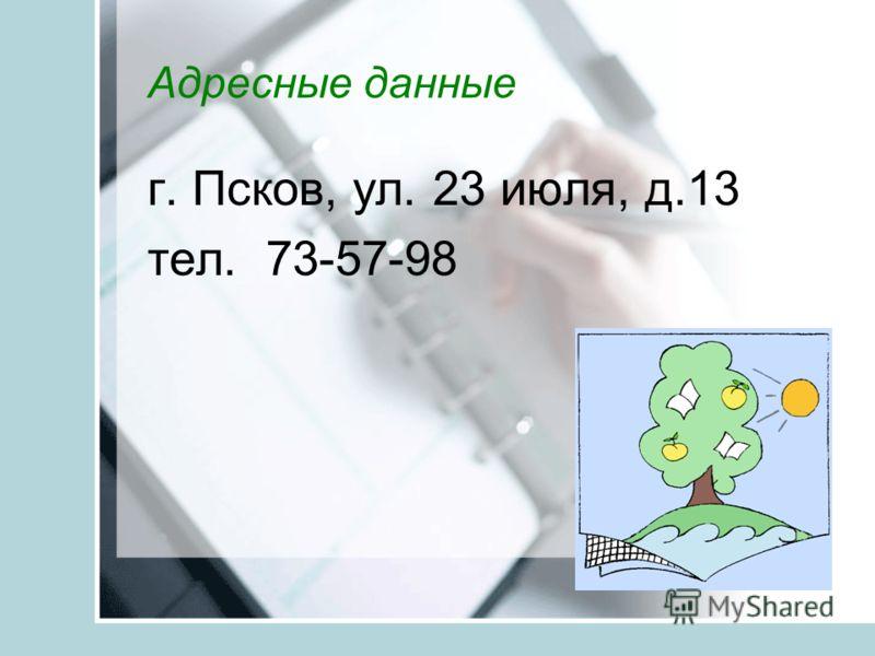 Адресные данные г. Псков, ул. 23 июля, д.13 тел. 73-57-98