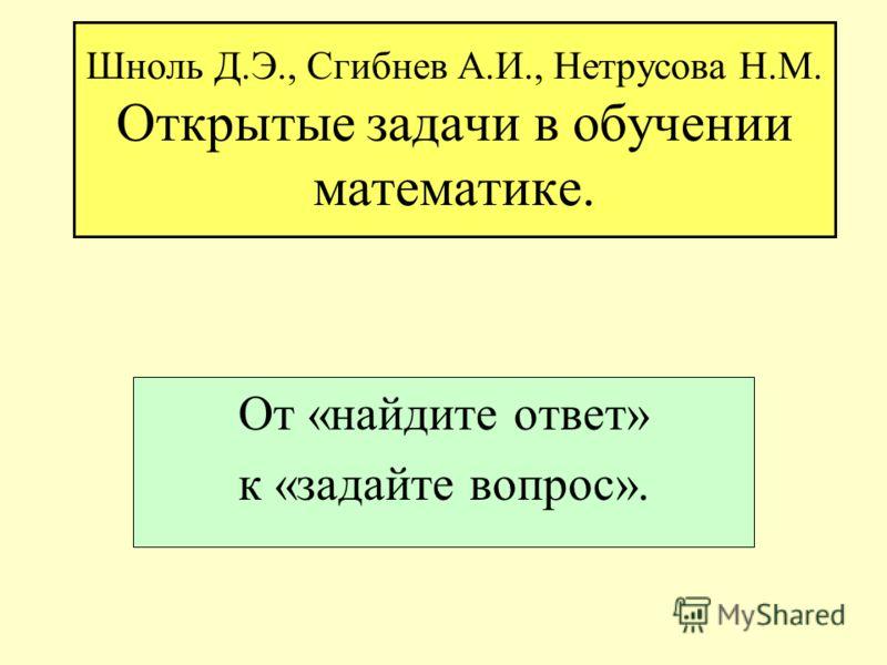 Шноль Д.Э., Сгибнев А.И., Нетрусова Н.М. Открытые задачи в обучении математике. От «найдите ответ» к «задайте вопрос».