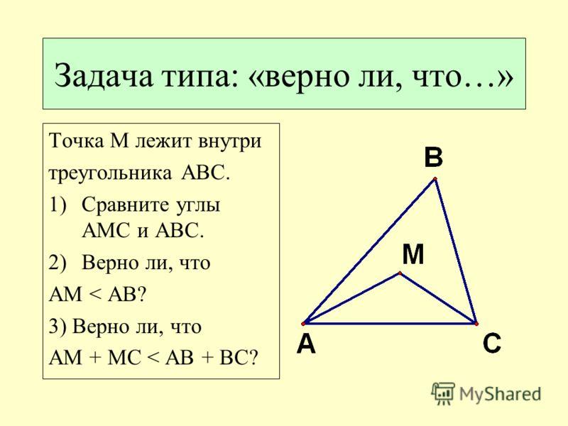 Задача типа: «верно ли, что…» Точка M лежит внутри треугольника ABC. 1)Сравните углы AMC и ABC. 2)Верно ли, что AM < AB? 3) Верно ли, что AM + MC < AB + BC?