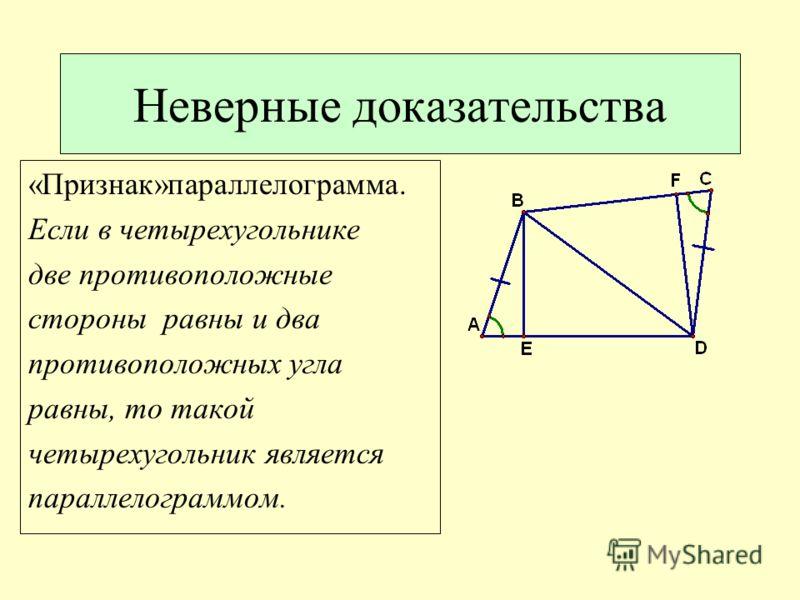 Неверные доказательства «Признак»параллелограмма. Если в четырехугольнике две противоположные стороны равны и два противоположных угла равны, то такой четырехугольник является параллелограммом.