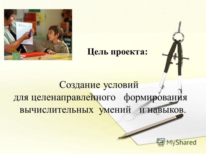 Цель проекта: Создание условий для целенаправленного формирования вычислительных умений и навыков.