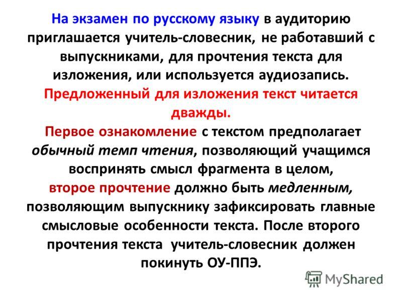 На экзамен по русскому языку в аудиторию приглашается учитель-словесник, не работавший с выпускниками, для прочтения текста для изложения, или используется аудиозапись. Предложенный для изложения текст читается дважды. Первое ознакомление с текстом п