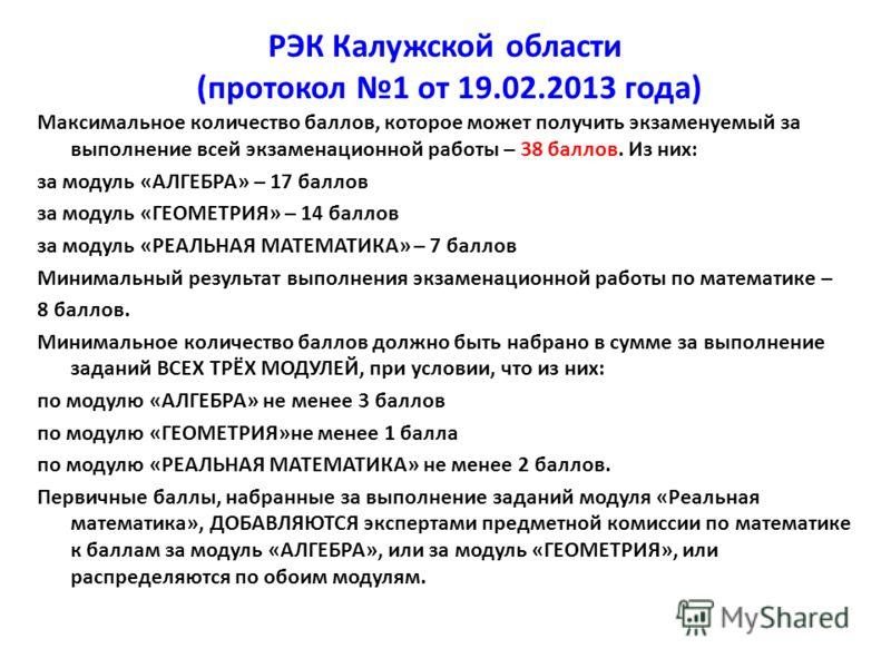 РЭК Калужской области (протокол 1 от 19.02.2013 года) Максимальное количество баллов, которое может получить экзаменуемый за выполнение всей экзаменационной работы – 38 баллов. Из них: за модуль «АЛГЕБРА» – 17 баллов за модуль «ГЕОМЕТРИЯ» – 14 баллов