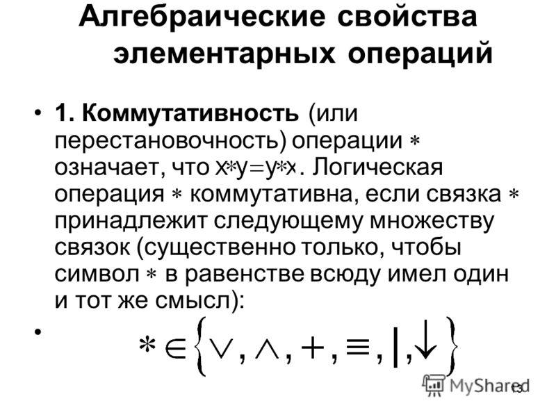 13 Алгебраические свойства элементарных операций 1. Коммутативность (или перестановочность) операции означает, что. Логическая операция коммутативна, если связка принадлежит следующему множеству связок (существенно только, чтобы символ в равенстве вс