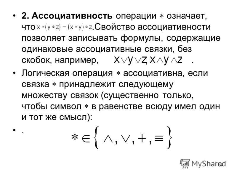 14 2. Ассоциативность операции означает, что.Свойство ассоциативности позволяет записывать формулы, содержащие одинаковые ассоциативные связки, без скобок, например,. Логическая операция ассоциативна, если связка принадлежит следующему множеству связ