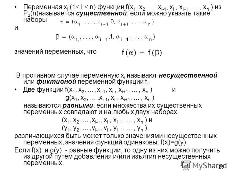 25 Переменная x i (1 i n) функции f(x 1, x 2,...,x i-1, x i, x i+1,..., x n ) из P 2 (n)называется существенной, если можно указать такие наборы и значений переменных, что В противном случае переменную x i называют несущественной или фиктивной переме