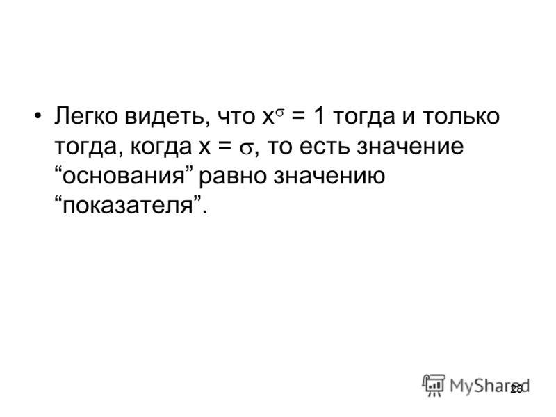 28 Легко видеть, что x = 1 тогда и только тогда, когда x =, то есть значение основания равно значению показателя.