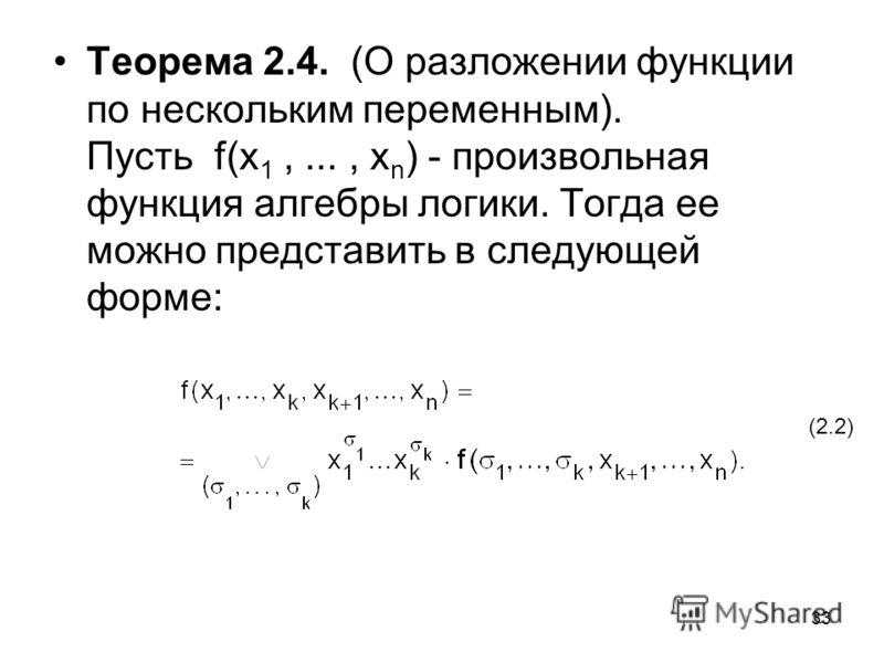 33 Теорема 2.4. (О разложении функции по нескольким переменным). Пусть f(x 1,..., x n ) - произвольная функция алгебры логики. Тогда ее можно представить в следующей форме: (2.2)