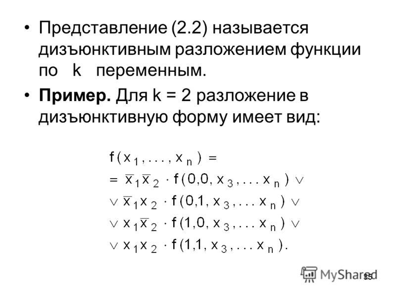 35 Представление (2.2) называется дизъюнктивным разложением функции по k переменным. Пример. Для k = 2 разложение в дизъюнктивную форму имеет вид: