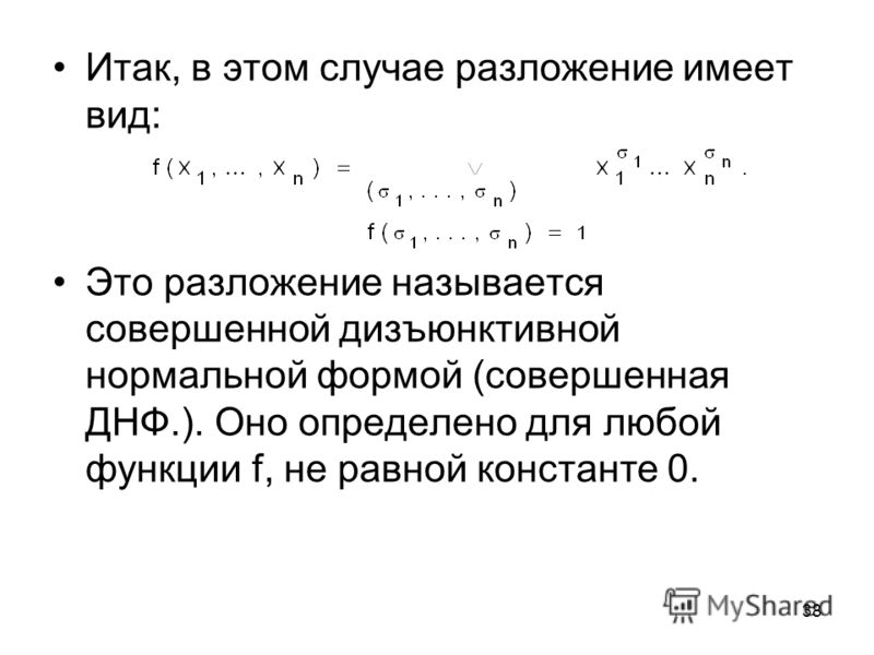 38 Итак, в этом случае разложение имеет вид: Это разложение называется совершенной дизъюнктивной нормальной формой (совершенная ДНФ.). Оно определено для любой функции f, не равной константе 0.
