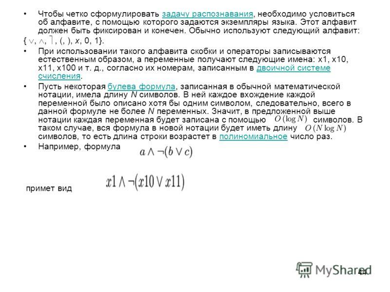 44 Чтобы четко сформулировать задачу распознавания, необходимо условиться об алфавите, с помощью которого задаются экземпляры языка. Этот алфавит должен быть фиксирован и конечен. Обычно используют следующий алфавит:задачу распознавания {,,, (, ), x,