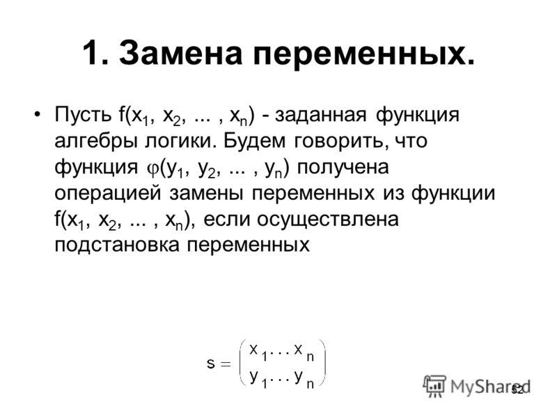 52 1. Замена переменных. Пусть f(x 1, x 2,..., x n ) - заданная функция алгебры логики. Будем говорить, что функция (y 1, y 2,..., y n ) получена операцией замены переменных из функции f(x 1, x 2,..., x n ), если осуществлена подстановка переменных