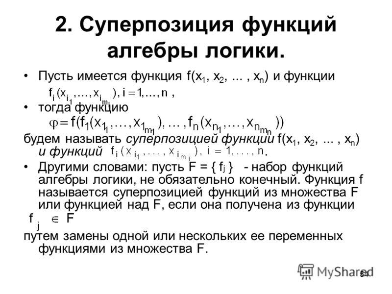 54 2. Суперпозиция функций алгебры логики. Пусть имеется функция f(x 1, x 2,..., x n ) и функции, тогда функцию будем называть суперпозицией функции f(x 1, x 2,..., x n ) и функций. Другими словами: пусть F = { f j } - набор функций алгебры логики, н