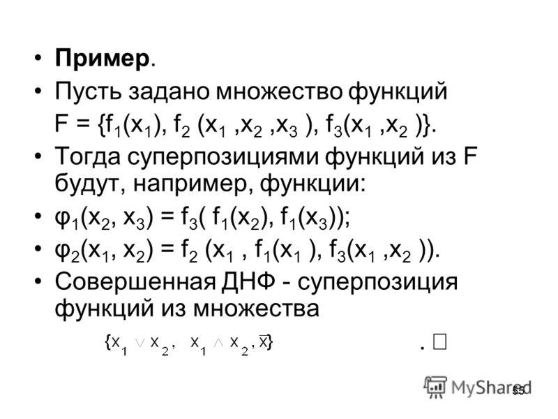 55 Пример. Пусть задано множество функций F = {f 1 (x 1 ), f 2 (x 1,x 2,x 3 ), f 3 (x 1,x 2 )}. Тогда суперпозициями функций из F будут, например, функции: φ 1 (x 2, x 3 ) = f 3 ( f 1 (x 2 ), f 1 (x 3 )); φ 2 (x 1, x 2 ) = f 2 (x 1, f 1 (x 1 ), f 3 (