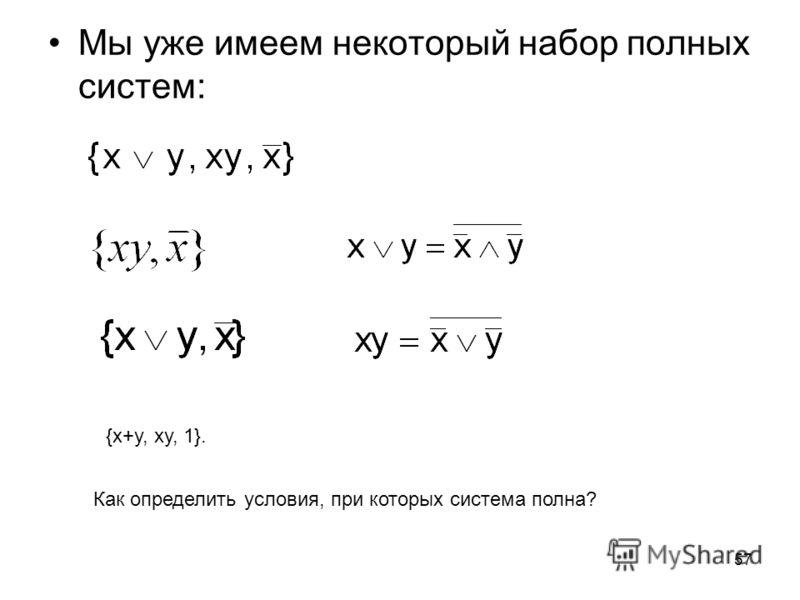 57 Мы уже имеем некоторый набор полных систем: {x+y, xy, 1}. Как определить условия, при которых система полна?