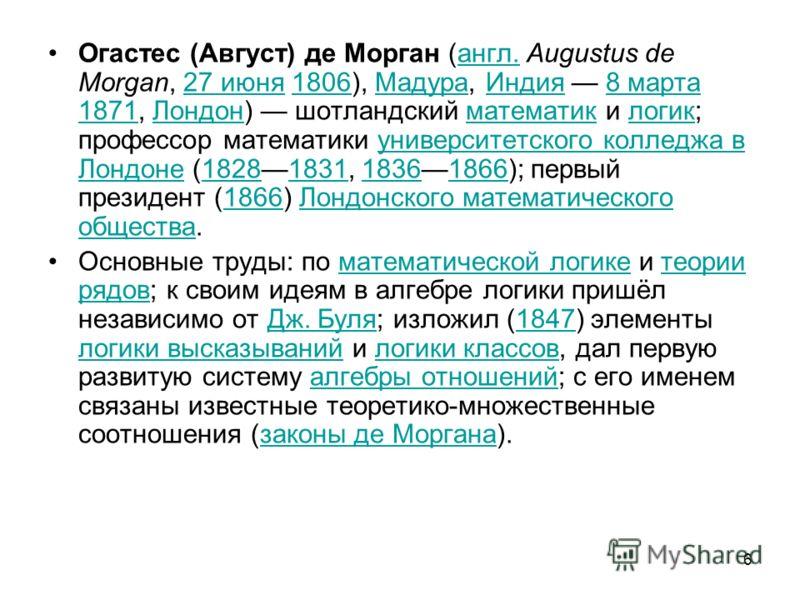 6 Огастес (Август) де Морган (англ. Augustus de Morgan, 27 июня 1806), Мадура, Индия 8 марта 1871, Лондон) шотландский математик и логик; профессор математики университетского колледжа в Лондоне (18281831, 18361866); первый президент (1866) Лондонско