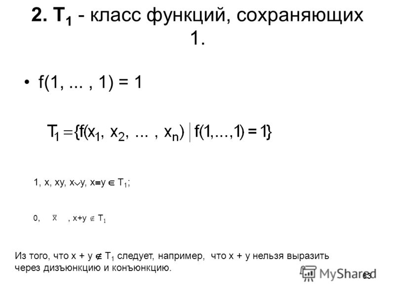 63 2. T 1 - класс функций, сохраняющих 1. f(1,..., 1) = 1 1, x, xy, x y, x y T 1 ; 0,0,, x+y T 1 Из того, что x + y T 1 следует, например, что x + y нельзя выразить через дизъюнкцию и конъюнкцию.