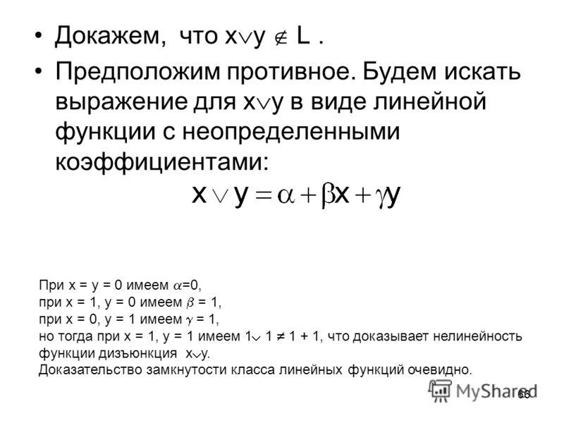 66 Докажем, что x y L. Предположим противное. Будем искать выражение для x y в виде линейной функции с неопределенными коэффициентами: При x = y = 0 имеем =0, при x = 1, y = 0 имеем = 1, при x = 0, y = 1 имеем = 1, но тогда при x = 1, y = 1 имеем 1 1