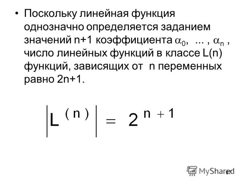 67 Поскольку линейная функция однозначно определяется заданием значений n+1 коэффициента 0,..., n, число линейных функций в классе L(n) функций, зависящих от n переменных равно 2n+1.