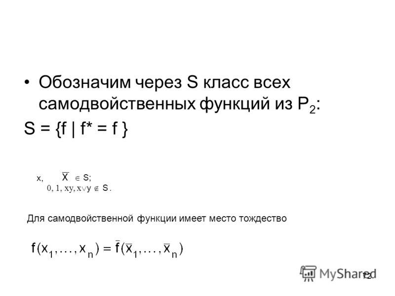 72 Обозначим через S класс всех самодвойственных функций из P 2 : S = {f | f* = f } x, S; 0, 1, xy, x y S. Для самодвойственной функции имеет место тождество