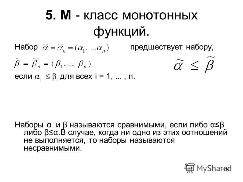 76 5. М - класс монотонных функций. Набор предшествует набору, если i i для всех i = 1,..., n. Наборы α и β называются сравнимыми, если либо αβ либо βα.В случае, когда ни одно из этих оотношений не выполняется, то наборы называются несравнимыми.