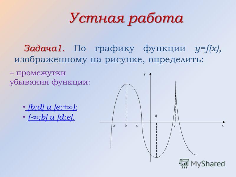 Устная работа Задача1. Задача1. По графику функции y=f(x), изображенному на рисунке, определить: аe d c b y x – промежутки убывания функции: [ b;d] и [e;+ ); ( - ;b] и [d;e].