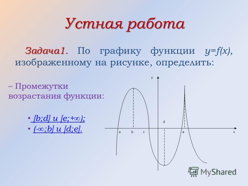 Устная работа Задача1. Задача1. По графику функции y=f(x), изображенному на рисунке, определить: аe d c b y x – Промежутки возрастания функции: [ b;d] и [e;+ ); ( - ;b] и [d;e].