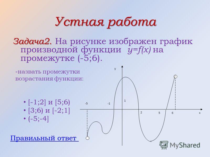 Устная работа Задача2. Задача2. На рисунке изображен график производной функции y=f(x) на промежутке (-5;6). -5 х 1 65 2 у -назвать промежутки возрастания функции: [-1;2] и [5;6) [3;6) и [-2;1] (-5;-4] Правильный ответ