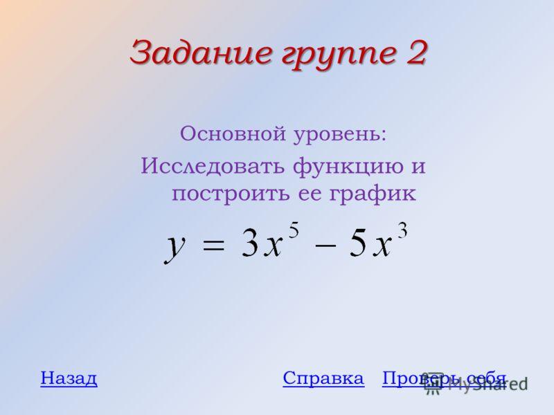 Задание группе 2 Основной уровень: Исследовать функцию и построить ее график Проверь себяНазадСправка