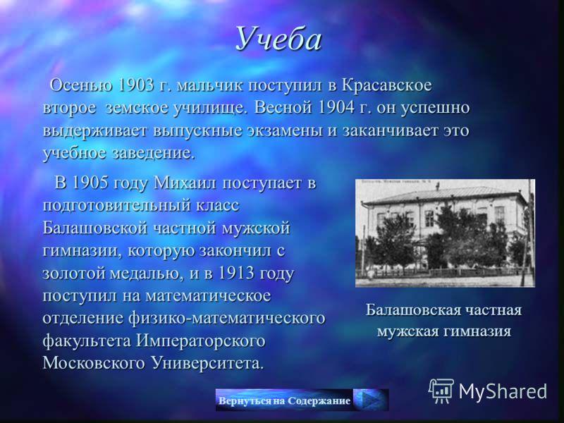 Осенью 1903 г. мальчик поступил в Красавское второе земское училище. Весной 1904 г. он успешно выдерживает выпускные экзамены и заканчивает это учебное заведение. Осенью 1903 г. мальчик поступил в Красавское второе земское училище. Весной 1904 г. он