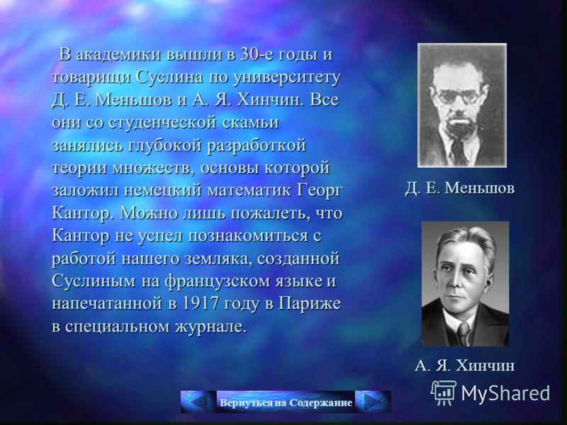 В академики вышли в 30-е годы и товарищи Суслина по университету Д. Е. Меньшов и А. Я. Хинчин. Все они со студенческой скамьи занялись глубокой разработкой теории множеств, основы которой заложил немецкий математик Георг Кантор. Можно лишь пожалеть,