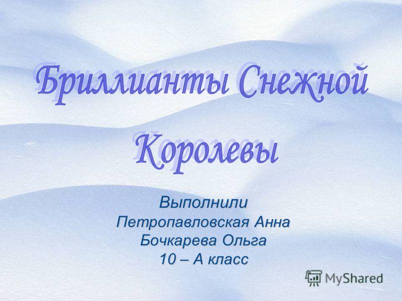Выполнили Петропавловская Анна Бочкарева Ольга 10 – А класс