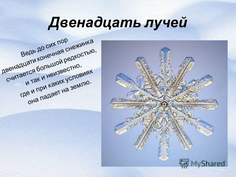 10 Двенадцать лучей Ведь до сих пор двенадцати конечная снежинка считается большой редкостью, и так и неизвестно, где и при каких условиях она падает на землю.