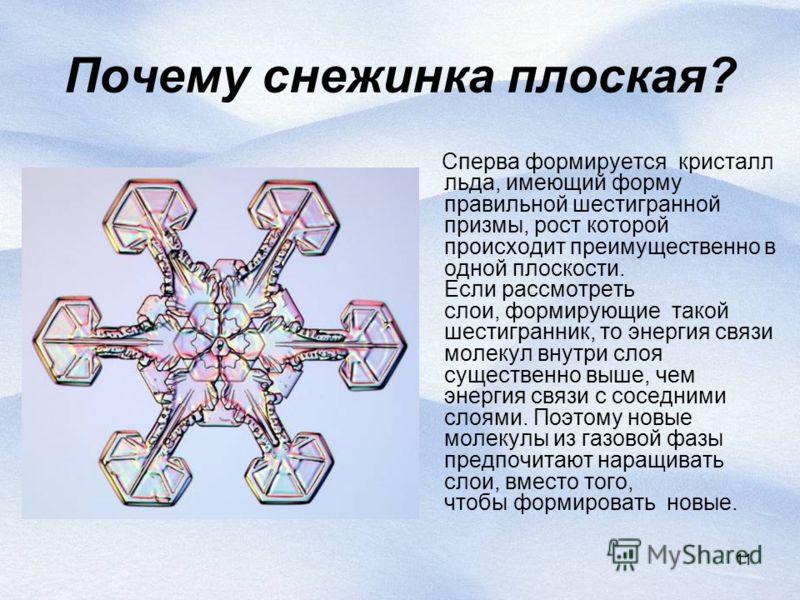11 Почему снежинка плоская? Сперва формируется кристалл льда, имеющий форму правильной шестигранной призмы, рост которой происходит преимущественно в одной плоскости. Если рассмотреть слои, формирующие такой шестигранник, то энергия связи молекул вну