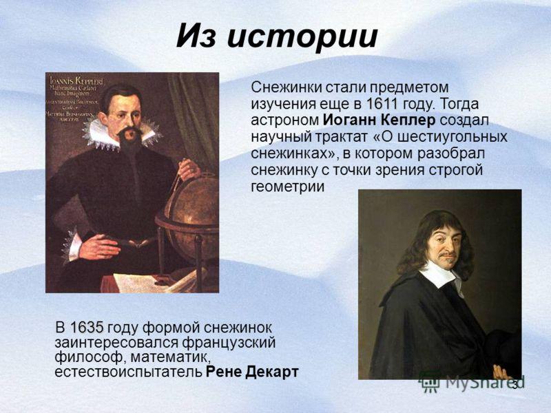 3 Из истории 1635 В 1635 году формой снежинок заинтересовался французский философ, математик, естествоиспытатель Рене Декарт 1611 Снежинки стали предметом изучения еще в 1611 году. Тогда астроном Иоганн Кеплер создал научный трактат «О шестиугольных