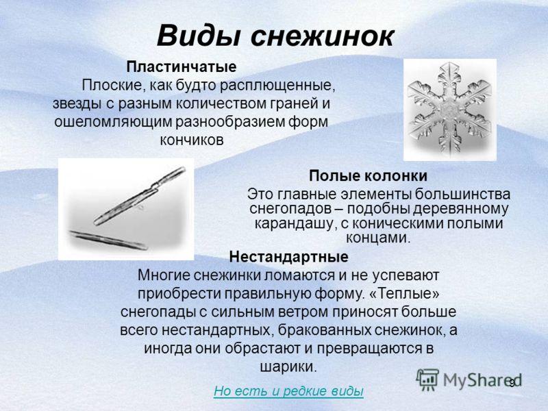 9 Виды снежинок Полые колонки Это главные элементы большинства снегопадов – подобны деревянному карандашу, с коническими полыми концами. Нестандартные Многие снежинки ломаются и не успевают приобрести правильную форму. «Теплые» снегопады с сильным ве
