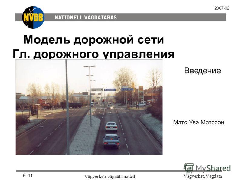 Vägverket, Vägdata Vägverkets vägnätsmodell Bild 1 2007-02 Модель дорожной сети Гл. дорожного управления Введение Матс-Увэ Матссон