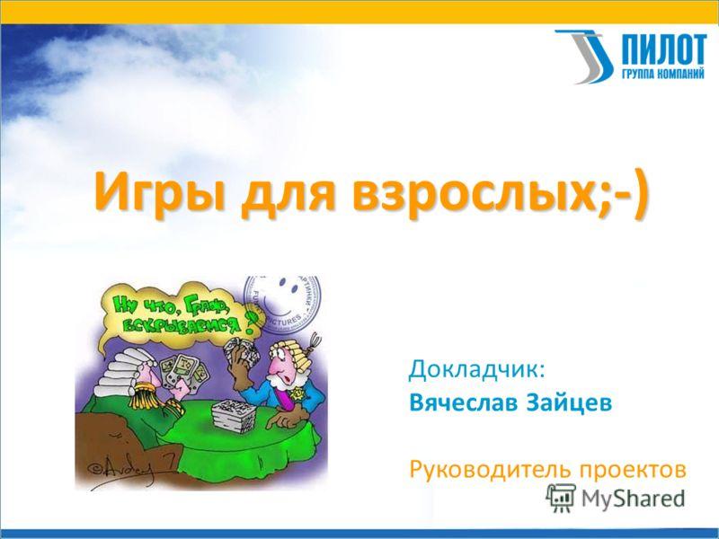 Игры для взрослых;-) Докладчик: Вячеслав Зайцев Руководитель проектов